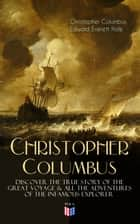 The Life of Christopher Columbus – Discover The True Story of the Great Voyage & All the Adventures of the Infamous Explorer ebook by Christopher Columbus, Edward Everett Hale