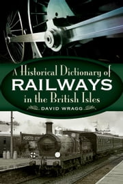 Historical Dictionary of Railways in the British Isles ebook by David   Wragg