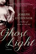 Ghost Light - A Novel ebook by Joseph O'Connor