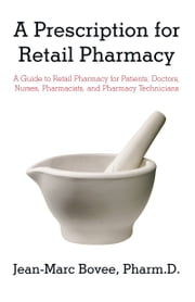 A Prescription for Retail Pharmacy - A Guide to Retail Pharmacy for Patients, Doctors, Nurses, Pharmacists, and Pharmacy Technicians ebook by Jean-Marc Bovee, PharmD