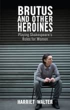 Brutus and Other Heroines - Playing Shakespeare's Roles for Women ebook by Harriet Walter