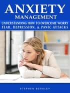 Anxiety Management Understanding How to Overcome Worry Fear, Depression, & Panic Attacks ebook by Stephen Berkley