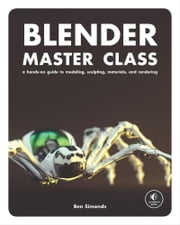 Blender Master Class - A Hands-On Guide to Modeling, Sculpting, Materials, and Rendering ebook by Ben Simonds