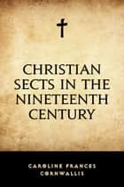 Christian Sects in the Nineteenth Century ebook by Caroline Frances Cornwallis