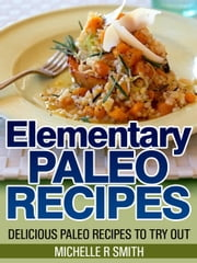 Elementary Paleo Recipes - Delicious Paleo Recipes to Try Out ebook by Michelle R Smith