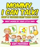 Mommy, I Can Talk! Sight Words By Your Little Baby. - Baby & Toddler First Word Books ebook by Baby Professor