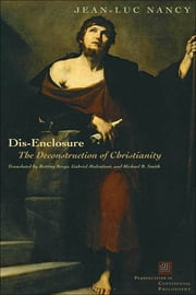Dis-Enclosure - The Deconstruction of Christianity ebook by Jean-Luc Nancy,Bettina Bergo,Gabriel Malenfant,Michael B. Smith