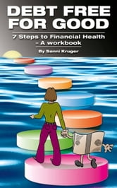 Debt Free for Good 7 Steps to Financial Health: A Workbook ebook by Sanni Kruger