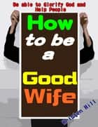 How To Be A Good Wife: Let You Know How To Be A Good Wife Soon And Its True Value, Getting Entire Love From Your Husband And Children, Be Able To Glorify God And Help People ebook by Kristen Hill