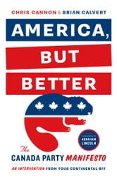 America, But Better - The Canada Party Manifesto ebook by Chris Cannon,Brian Calvert