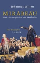 Mirabeau - oder Die Morgenröte der Revolution ebook by Johannes Willms