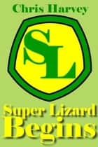 Super Lizard Begins ebook by Chris Harvey