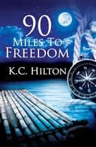 90 Miles to Freedom ebook by K.C. Hilton