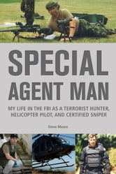 Special Agent Man: My Life in the FBI as a Terrorist Hunter, Helicopter Pilot, and Certified Sniper - My Life in the FBI as a Terrorist Hunter, Helicopter Pilot, and Certified Sniper ebook by Steve Moore
