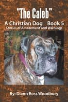 The Caleb - A Christian Dog Book 5 ebook by Diann Ross Woodbury