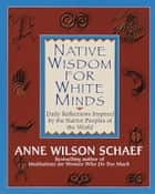 Native Wisdom for White Minds - Daily Reflections Inspired by the Native Peoples of the World ebook by Anne Wilson Schaef