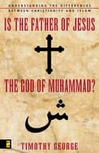 Is the Father of Jesus the God of Muhammad? - Understanding the Differences between Christianity and Islam ebook by Timothy George