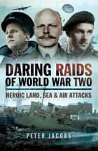 Daring Raids of World War Two - Heroic Land, Sea & Air Attacks ebook by Peter Jacobs