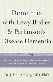Dementia with Lewy Bodies and Parkinson's Disease Dementia - Patient, Family, and Clinician Working Together for Better Outcomes ebook by Dr. J. Eric Ahlskog, MD, PhD