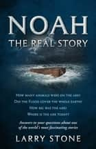 Noah: The Real Story ebook by Larry Stone
