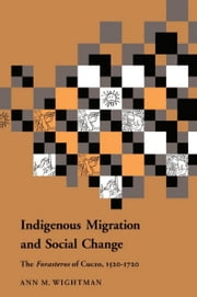 Indigenous Migration and Social Change - The Foresteros of Cuzco, 1570–1720 ebook by Ann M. Wightman