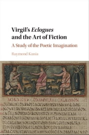 Virgil's Eclogues and the Art of Fiction - A Study of the Poetic Imagination ebook by Raymond Kania