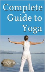 Complete Guide to Yoga ebook by Abigail Abby