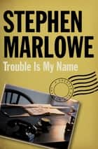 Trouble Is My Name ebook by Stephen Marlowe