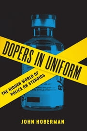 Dopers in Uniform - The Hidden World of Police on Steroids ebook by John Hoberman