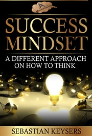 Success Mindset: A different approach on how to think ebook by Sebastian Keysers