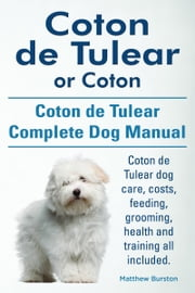 Coton de Tulear or Coton. Coton de Tulear Complete Dog Manual. Coton de Tulear dog care, costs, feeding, grooming, health and training all included. ebook by Matthew Burston
