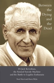 Between the Dying and the Dead: Dr. Jack Kevorkian, the Assisted Suicide Machine and the Battle to Legalise Euthanasia ebook by Neal Nicol,Harry L. Wylie