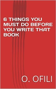 6 Things You Must Do Before You Write That Book ebook by O. Ofili