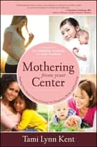 Mothering from Your Center - Tapping Your Body's Natural Energy for Pregnancy, Birth, and Parenting ebook by Tami Lynn Kent, Dr. Christianne Northrup, Kate Northrup