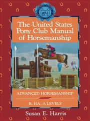The United States Pony Club Manual of Horsemanship - Advanced Horsemanship B/HA/A Levels ebook by Susan E. Harris