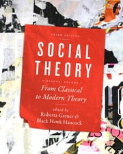 Social Theory, Volume I - From Classical to Modern Theory, Third Edition ebook by Roberta Garner,Black Hawk Hancock