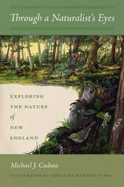 Through a Naturalist's Eyes - Exploring the Nature of New England ebook by Michael J. Caduto,Adelaide Murphy Tyrol