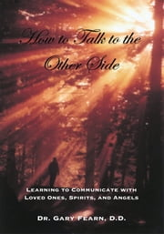 How to Talk to the Other Side - Learning How To Communicate With Loved Ones, Spirits and Angels ebook by Dr. Gary Fearn, D.D.
