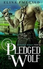 Pledged to the Wolf - Reformed Rogues, #3 ebook by Elina Emerald