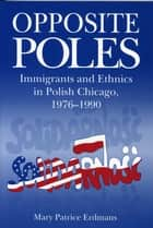 Opposite Poles - Immigrants and Ethnics in Polish Chicago, 1976–1990 ebook by Mary Patrice Erdmans