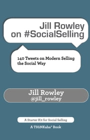 Jill Rowley on #SocialSelling - 140 Tweets on Modern Selling the Social Way ebook by Rowley,Jill