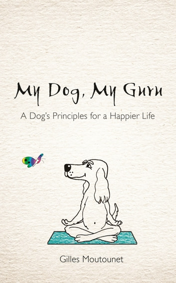 My Dog, My Guru - A Dog's Principles for a Happier Life ebook by Giles Moutonet