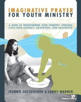 Imaginative Prayer for Youth Ministry - A Guide to Transforming Your Students' Spiritual Lives into Journey, Adventure, and Encounter ebook by Jeannie Oestreicher,Larry Warner