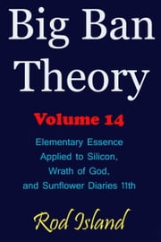 Big Ban Theory: Elementary Essence Applied to Silicon, Wrath of God, and Sunflower Diaries 11th, Volume 14 ebook by Rod Island