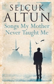 Songs My Mother Never Taught Me ebook by Selcuk Altun,Ruth Christie,Selcuk Berilgen