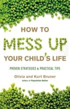 How to Mess Up Your Child's Life - Proven Strategies & Practical Tips ebook by Olivia Bruner, Kurt Bruner