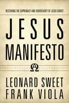 Jesus Manifesto - Restoring the Supremacy and Sovereignty of Jesus Christ ebook by Leonard Sweet