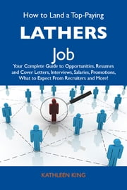 How to Land a Top-Paying Lathers Job: Your Complete Guide to Opportunities, Resumes and Cover Letters, Interviews, Salaries, Promotions, What to Expect From Recruiters and More ebook by King Kathleen