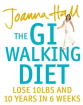 The GI Walking Diet: Lose 10lbs and Look 10 Years Younger in 6 Weeks ebook by Joanna Hall