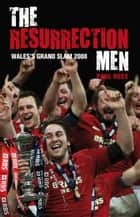The Resurrection Men - Wales' Grand Slam 2008 ebook by Paul Rees